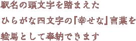 駅名の頭文字を踏まえたひらがな四文字の『幸せな』言葉を絵馬として奉納できます
